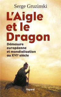 L'aigle et le dragon : démesure européenne et mondialisation au XVIe siècle