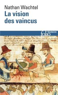 La vision des vaincus : les Indiens du Pérou devant la conquête espagnole : 1530-1570