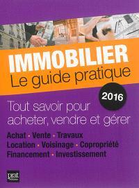 Immobilier, le guide pratique 2016 : tout savoir pour acheter, vendre et gérer : achat, vente, travaux, location, voisinage, copropriété, financement, investissement