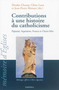 Contributions à une histoire du catholicisme : papauté, Aquitaine, France et outre-mer : mélanges offerts à Marc Agostino