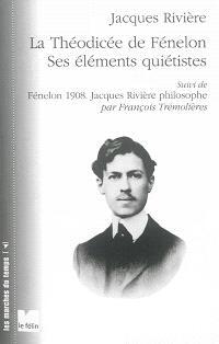 La théodicée de Fénelon : ses éléments quiétistes. Suivi de Fénelon 1908 : Jacques Rivière philosophe
