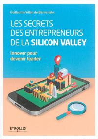 Les secrets des entrepreneurs de la Silicon Valley : innover pour devenir leader