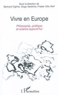 Vivre en Europe : philosophie, politique et science aujourd'hui