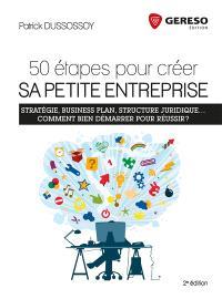 50 étapes pour créer sa petite entreprise : stratégie, business plan, structure juridique... comment bien démarrer pour réussir ?