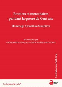 Routiers et mercenaires pendant la guerre de Cent ans : hommage à Jonathan Sumption : actes du colloque de Berbiguières (13-14 septembre 2013)
