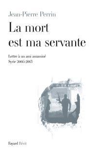 La mort est ma servante : lettre à un ami assassiné (Syrie 2005-2013)