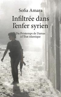 Infiltrée dans l'enfer syrien : du printemps de Damas à l'Etat islamique
