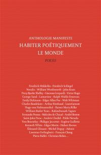 Habiter poétiquement le monde : anthologie manifeste