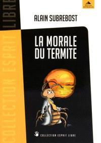 La morale du termite : petit traité d'éveil spirituel et social à l'usage des hérétiques