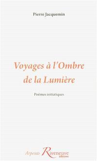 Voyages à l'ombre de la lumière : poèmes initiatiques