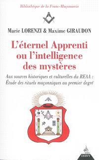 L'éternel apprenti ou L'intelligence des mystères : aux sources historiques et culturelles du REAA : étude des rituels maçonniques au premier degré