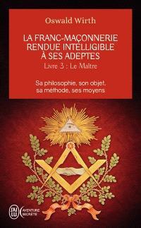 La franc-maçonnerie rendue intelligible à ses adeptes : sa philosophie, son objet, sa méthode, ses moyens. Volume 3, Le maître