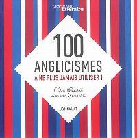 100 anglicismes à ne plus jamais utiliser ! : c'est tellement mieux en français...