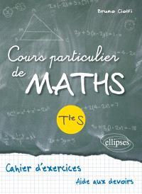 Cours particulier de maths, terminale S : cahier d'exercices, aide aux devoirs