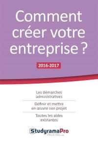 Comment créer votre entreprise ? : les démarches administratives, définir et mettre en oeuvre son projet, toutes les aides existantes : 2016-2017