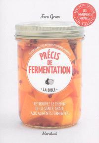 Précis de fermentation, la bible : retrouvez le chemin de la santé, grâce aux aliments fermentés : plus de 60 recettes de fruits et légumes fermentés