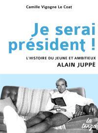 Je serai président ! : l'histoire du jeune et ambitieux Alain Juppé