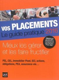 Vos placements, le guide pratique 2016 : mieux les gérer et les faire fructifier : PEL, CEL, immobilier Pinel, SCI, actions, obligations, PEA, assurance-vie...