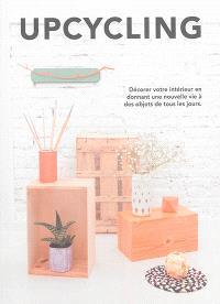 Upcycling : décorer votre intérieur en donnant une nouvelle vie à des objets de tous les jours