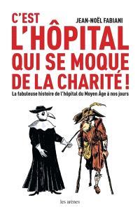 C'est l'hôpital qui se moque de la charité ! : la fabuleuse histoire de l'hôpital du Moyen Age à nos jours