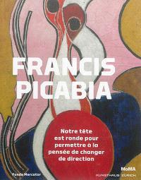 Francis Picabia : notre tête est ronde pour permettre à la pensée de changer de direction