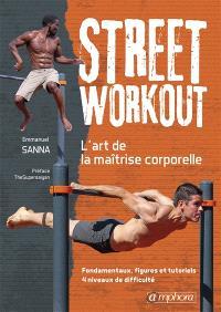 Street workout : l'art de la maîtrise corporelle : fondamentaux, figures et tutoriels, 4 niveaux de difficulté
