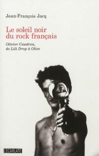 Le soleil noir du rock français : Olivier Caudron, de Lili Drop à Olive