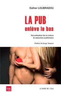 La pub enlève le bas : sexualisation de la culture & séduction publicitaire
