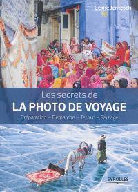 Les secrets de la photo de voyage : préparation, démarche, terrain, partage