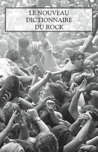 Le nouveau dictionnaire du rock : blues, country, électro, folk, hip-hop, metal, pop, reggae, rock'n'roll, rock indépendant, soul