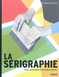 La sérigraphie : outils, techniques et portraits d'artistes