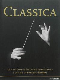 Classica : la vie et l'oeuvre des grands compositeurs : 1.000 ans de musique classique