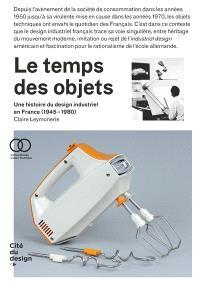 Le temps des objets : une histoire du design industriel en France, 1945-1980
