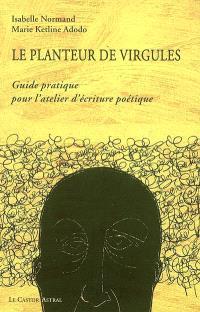 Le planteur de virgules : guide pratique pour l'atelier d'écriture poétique