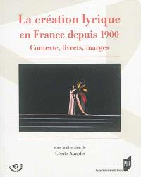 La création lyrique en France depuis 1900 : contexte, livrets, marges