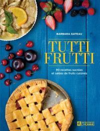 Tutti frutti  : 90 recettes sucrées et salées de fruits cuisinés