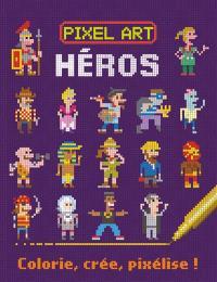 Pixel art : héros : colorie, crée, pixélise !