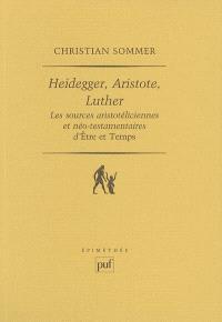 Heidegger, Aristote, Luther : les sources aristotéliciennes et néo-testamentaires d'Etre et temps