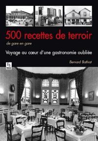 500 recettes de terroir : de gare en gare : voyage au coeur d'une gastronomie oubliée