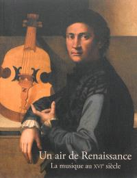 Un air de Renaissance : la musique au XVIe siècle : exposition, Ecouen, Musée national de la Renaissance, 11 septembre 2013-6 janvier 2014