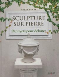 Sculpture sur pierre : 18 projets pour débuter