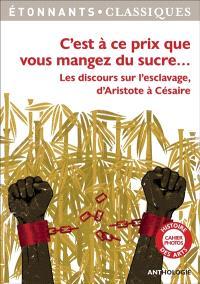 C'est à ce prix que vous mangez du sucre... : les discours sur l'esclavage d'Aristote à Césaire : anthologie