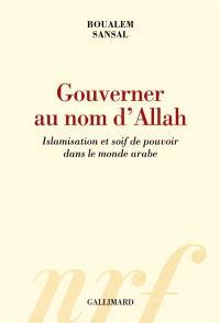 Gouverner au nom d'Allah : islamisation et soif de pouvoir dans le monde arabe