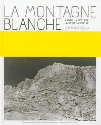 La montagne blanche : randonnées sur la Sainte-Victoire : Bernard Plossu