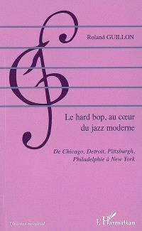 Le hard bop, au coeur du jazz moderne : de Chicago, Detroit, Pittsburgh, Philadelphie à New York