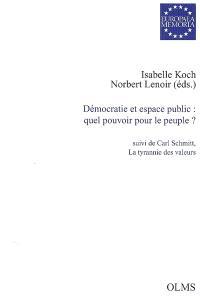 Démocratie et espace public : quel pouvoir pour le peuple ?; Suivi de Carl Schmitt, la tyrannie des valeurs