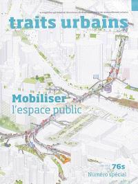 Traits urbains : le mensuel opérationnel des acteurs du développement et du renouvellement urbains. n° 76s, Mobiliser l'espace public