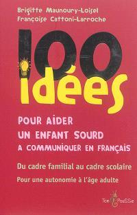 100 idées pour aider un enfant sourd à communiquer en français : du cadre familial au cadre scolaire : pour une autonomie à l'âge adulte