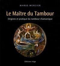 Le maître du tambour : origines et pratique du tambour chamanique