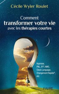 Comment transformer votre vie avec les thérapies courtes : hypnose, PNL, EFT, AMO, Clean language, Changement rapide, etc.